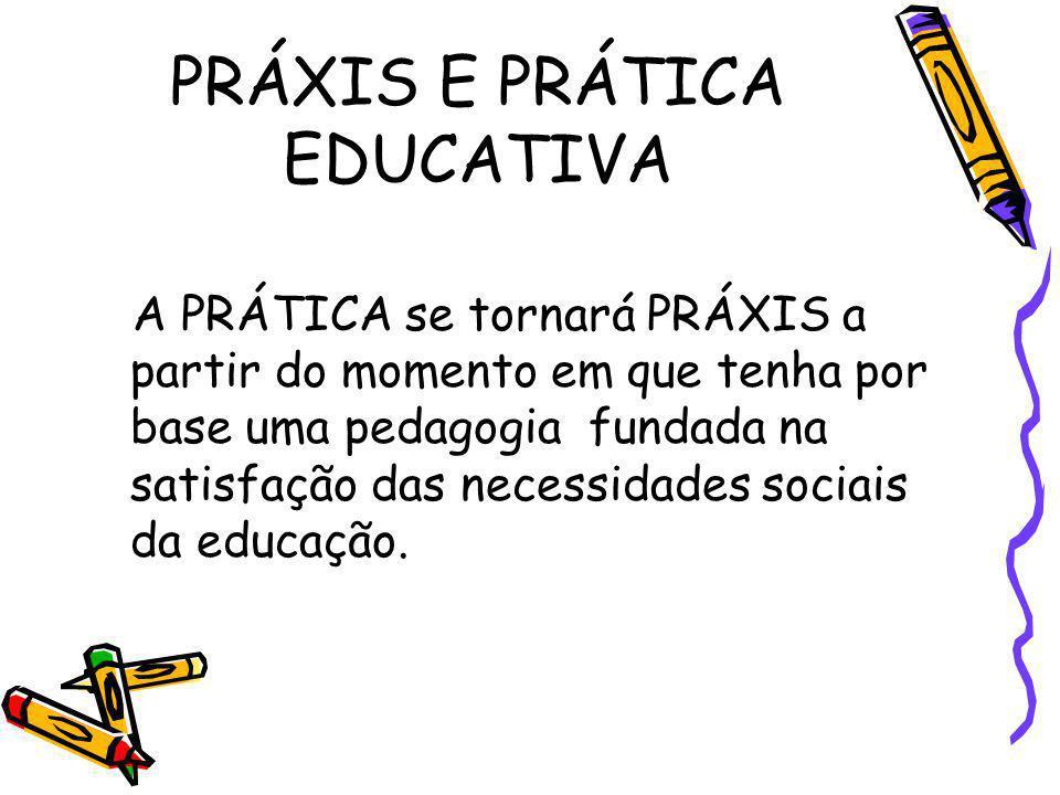 PRÁXIS E PRÁTICA EDUCATIVA A PRÁTICA se tornará PRÁXIS a partir do momento em que tenha por base uma pedagogia fundada na satisfação das necessidades