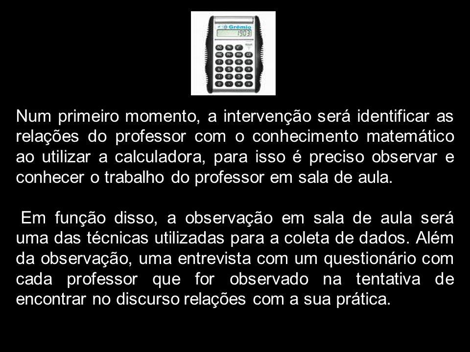 Num primeiro momento, a intervenção será identificar as relações do professor com o conhecimento matemático ao utilizar a calculadora, para isso é pre