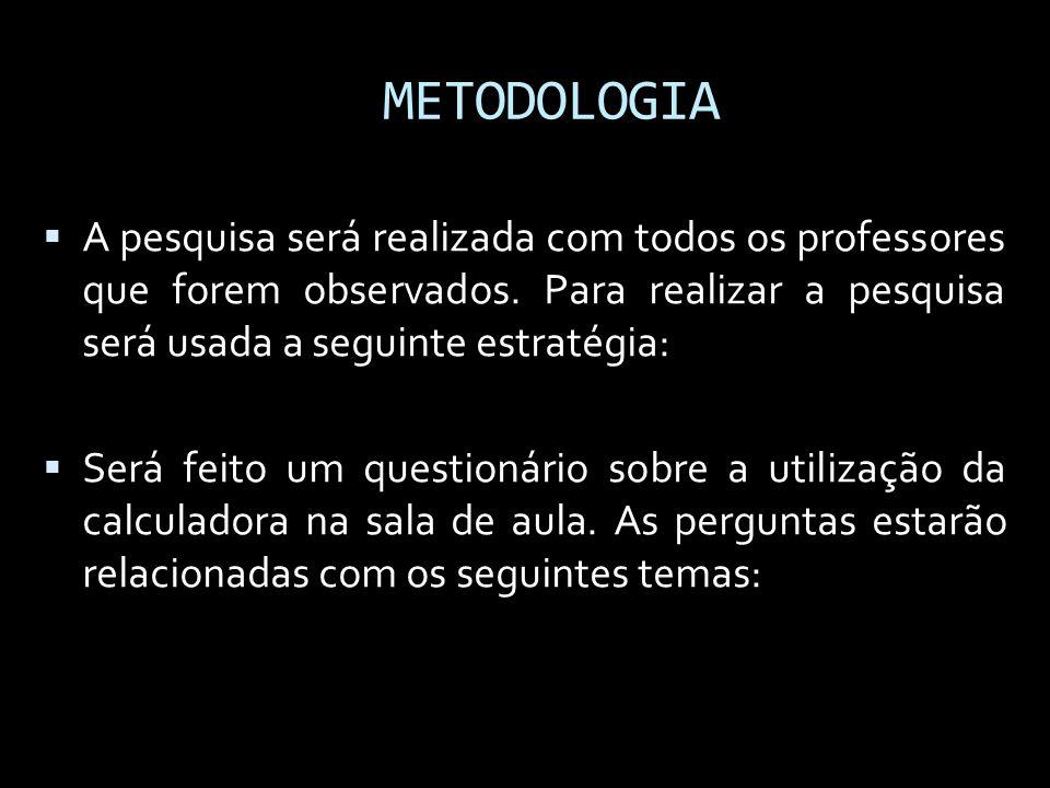 METODOLOGIA A pesquisa será realizada com todos os professores que forem observados. Para realizar a pesquisa será usada a seguinte estratégia: Será f