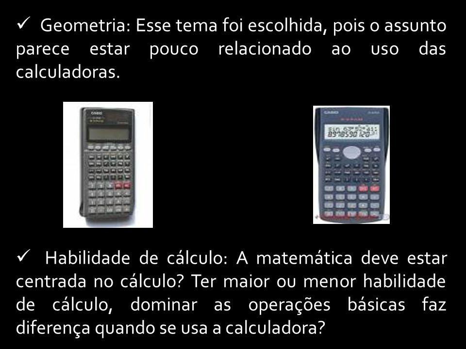 Geometria: Esse tema foi escolhida, pois o assunto parece estar pouco relacionado ao uso das calculadoras. Habilidade de cálculo: A matemática deve es