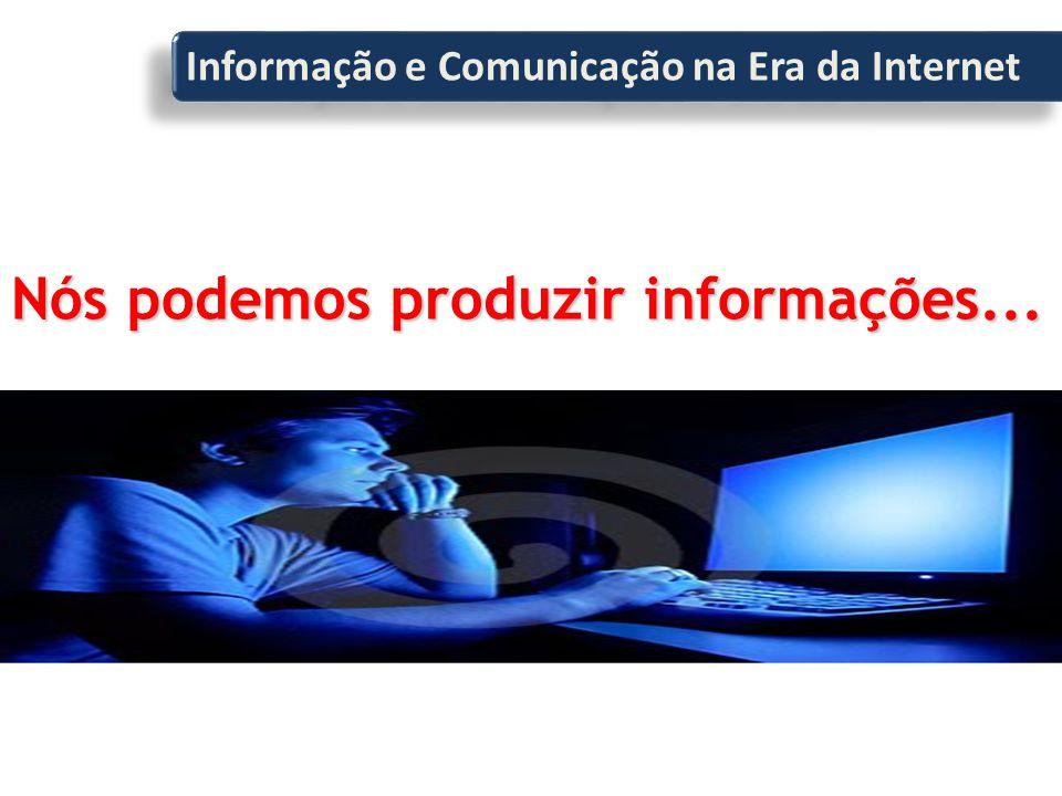 Nós podemos produzir informações... Informação e Comunicação na Era da Internet