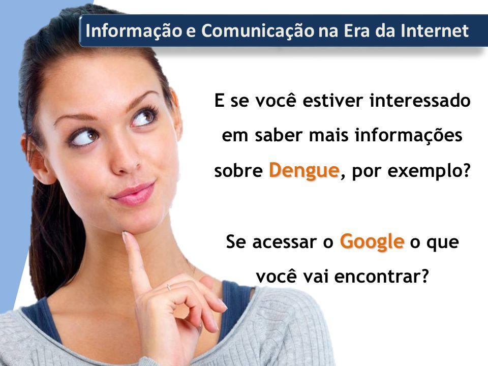Informação e Comunicação na Era da Internet Dengue E se você estiver interessado em saber mais informações sobre Dengue, por exemplo.