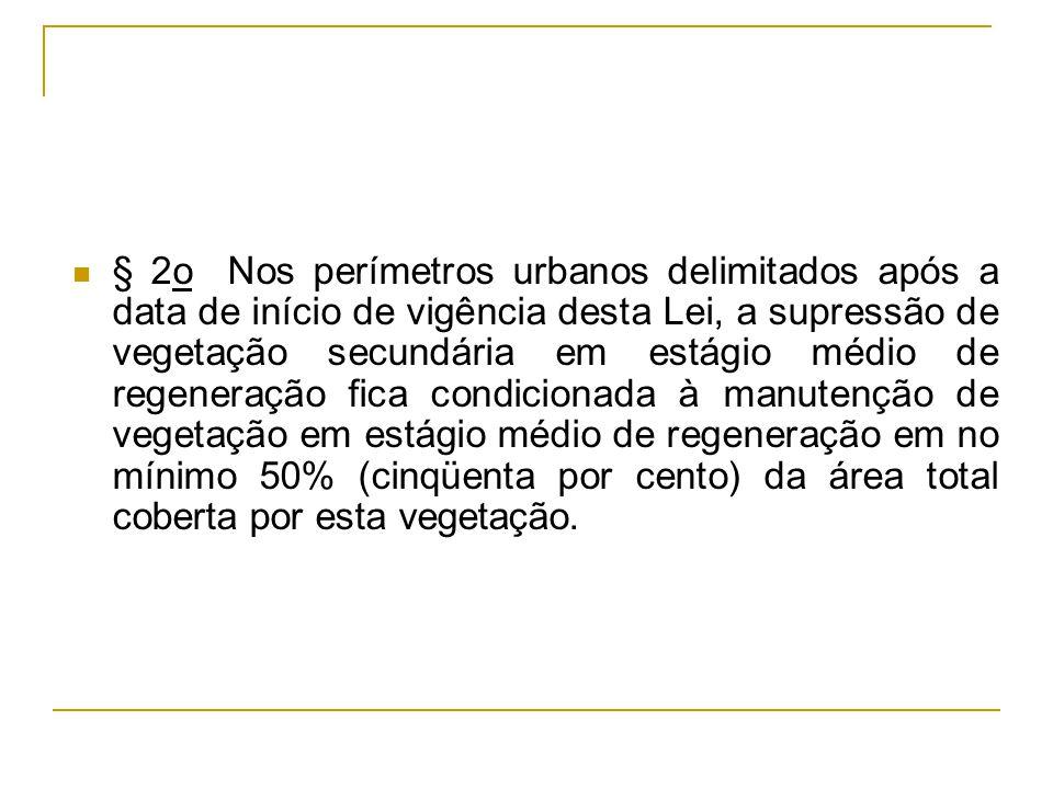 § 2o Nos perímetros urbanos delimitados após a data de início de vigência desta Lei, a supressão de vegetação secundária em estágio médio de regeneraç