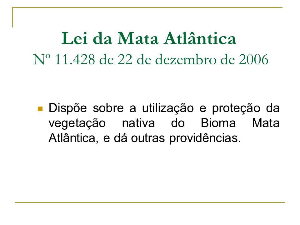 Lei da Mata Atlântica Nº 11.428 de 22 de dezembro de 2006 Dispõe sobre a utilização e proteção da vegetação nativa do Bioma Mata Atlântica, e dá outra