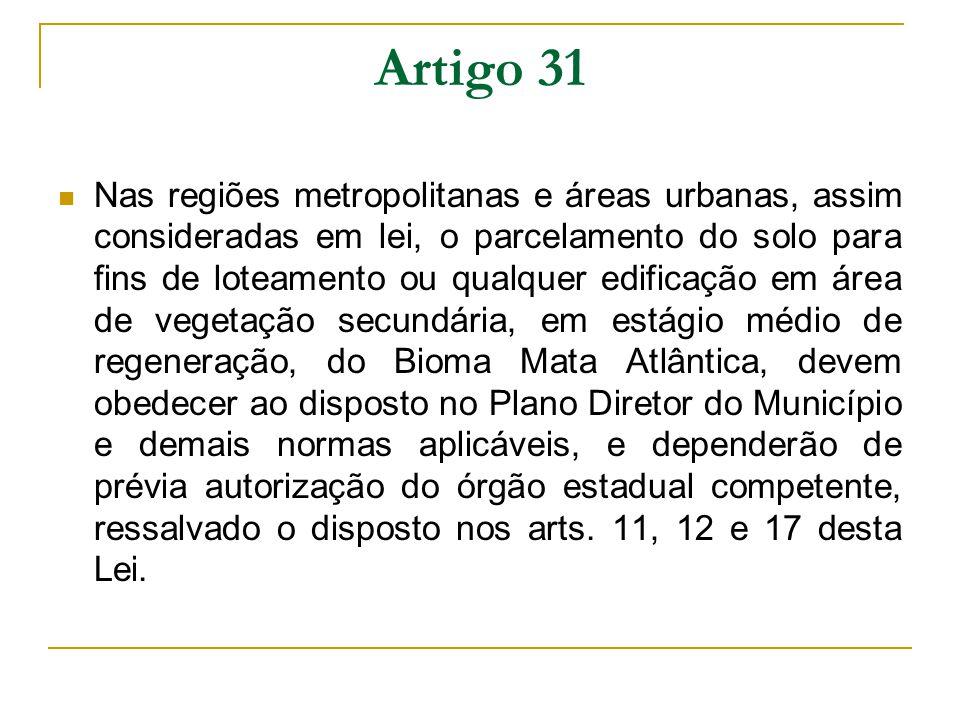 Artigo 30 É vedada a supressão de vegetação primária do Bioma Mata Atlântica, para fins de loteamento ou edificação, nas regiões metropolitanas e áreas urbanas consideradas como tal em lei específica, aplicando-se à supressão da vegetação secundária em estágio avançado de regeneração as seguintes restrições: