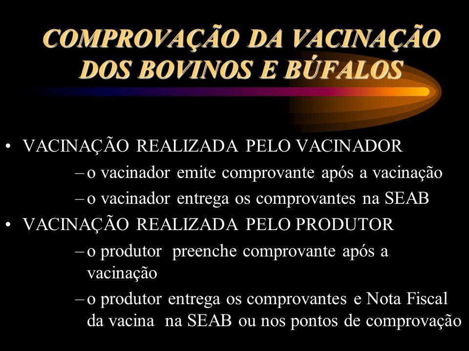 COMPROVAÇÃO DA VACINAÇÃO DOS BOVINOS E BÚFALOS VACINAÇÃO REALIZADA PELO VACINADOR –o vacinador emite comprovante após a vacinação –o vacinador entrega os comprovantes na SEAB VACINAÇÃO REALIZADA PELO PRODUTOR –o produtor preenche comprovante após a vacinação –o produtor entrega os comprovantes e Nota Fiscal da vacina na SEAB ou nos pontos de comprovação