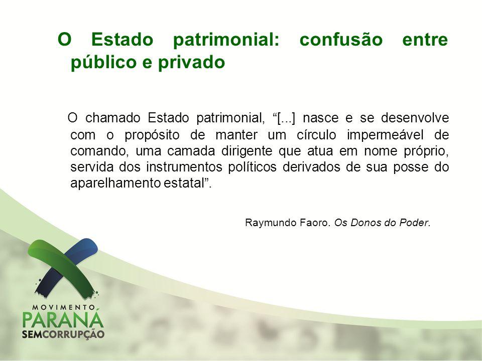 O Estado patrimonial: confusão entre público e privado O chamado Estado patrimonial, [...] nasce e se desenvolve com o propósito de manter um círculo