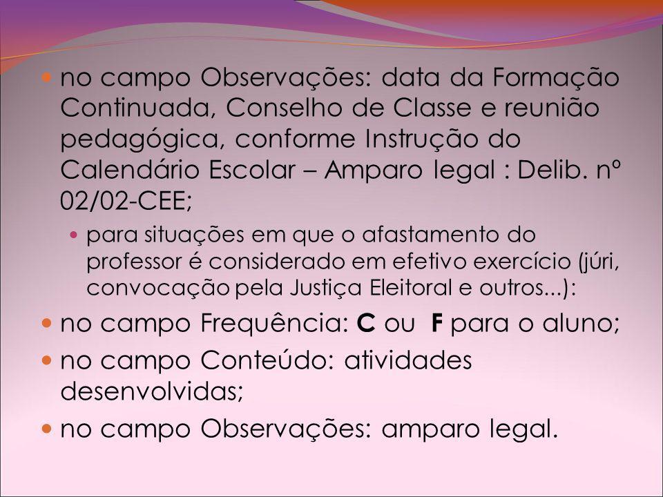 no campo Observações: data da Formação Continuada, Conselho de Classe e reunião pedagógica, conforme Instrução do Calendário Escolar – Amparo legal : Delib.