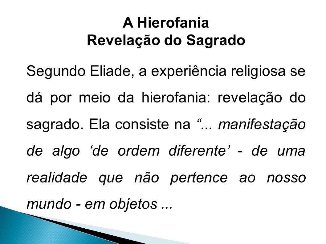 A Hierofania Revelação do Sagrado Segundo Eliade, a experiência religiosa se dá por meio da hierofania: revelação do sagrado.