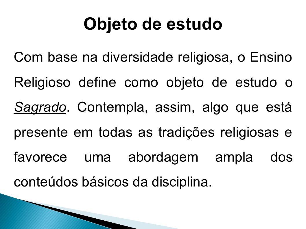 Objeto de estudo Com base na diversidade religiosa, o Ensino Religioso define como objeto de estudo o Sagrado.