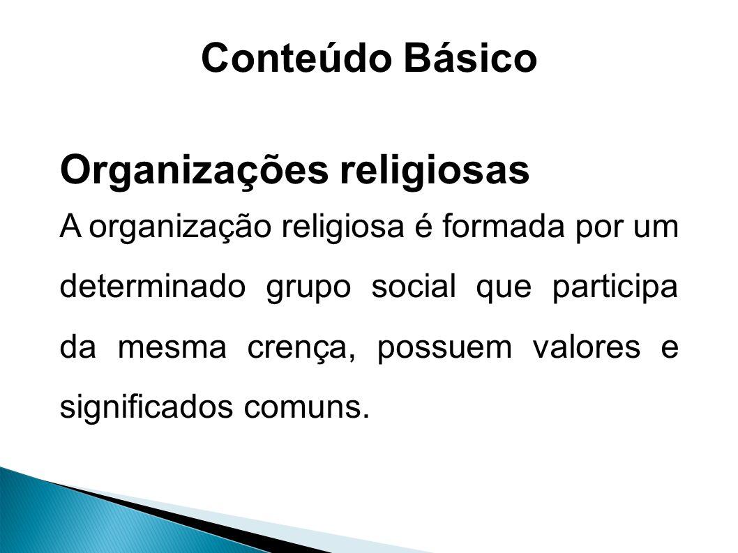 Conteúdo Básico Organizações religiosas A organização religiosa é formada por um determinado grupo social que participa da mesma crença, possuem valores e significados comuns.