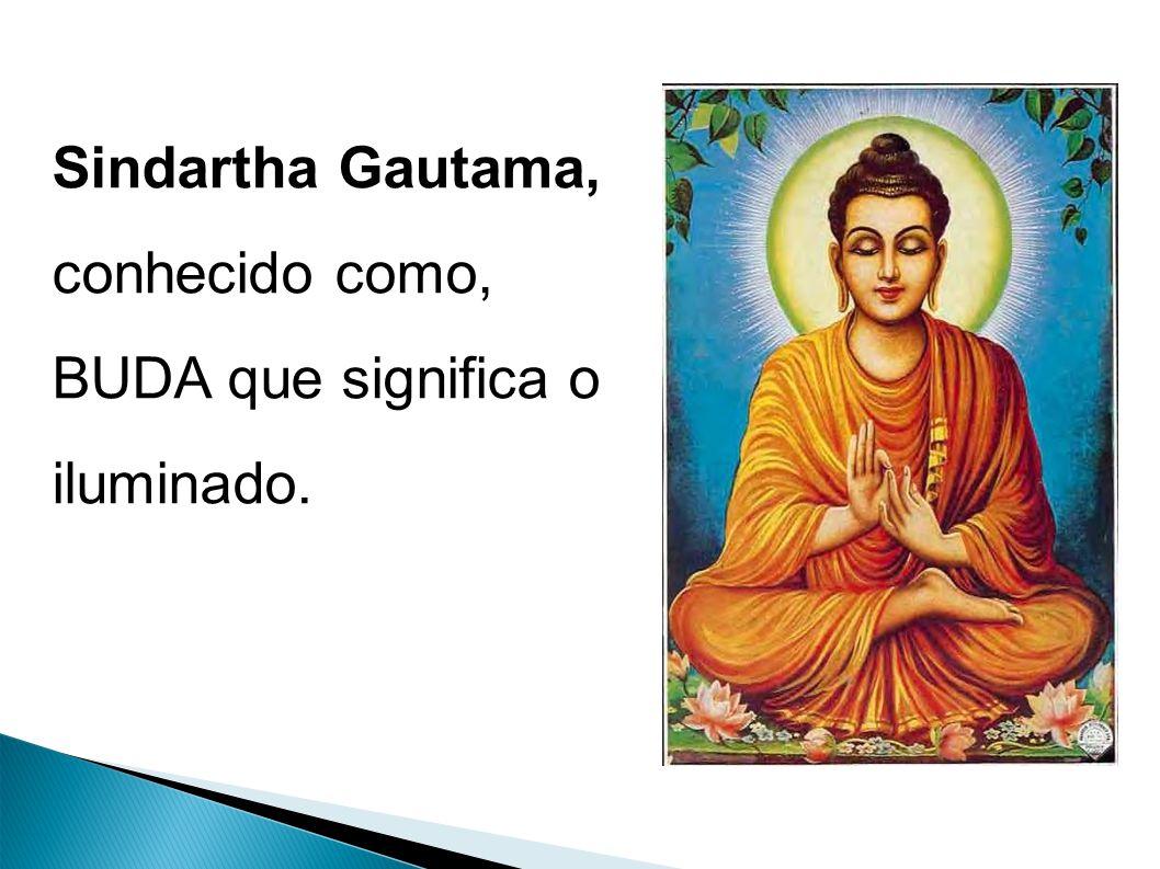 Sindartha Gautama, conhecido como, BUDA que significa o iluminado.