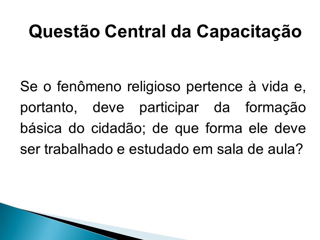 Questão Central da Capacitação Se o fenômeno religioso pertence à vida e, portanto, deve participar da formação básica do cidadão; de que forma ele deve ser trabalhado e estudado em sala de aula