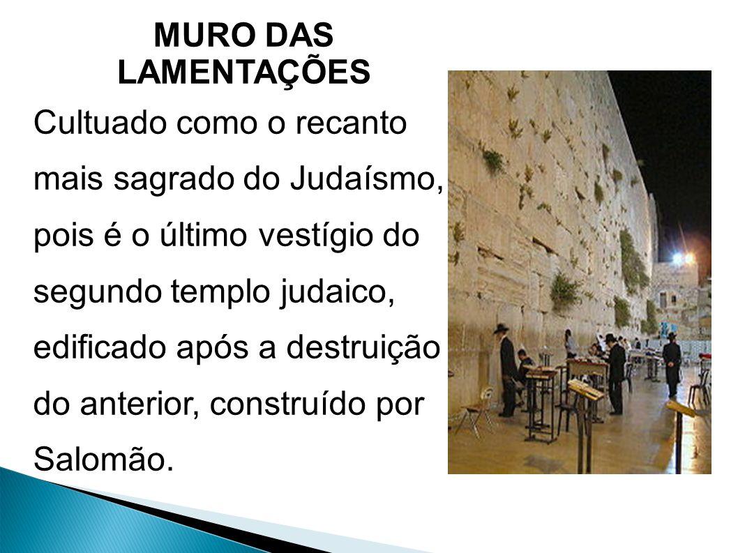 MURO DAS LAMENTAÇÕES Cultuado como o recanto mais sagrado do Judaísmo, pois é o último vestígio do segundo templo judaico, edificado após a destruição do anterior, construído por Salomão.