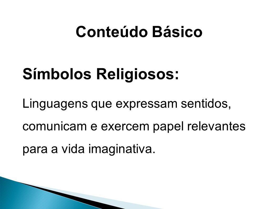 Conteúdo Básico Símbolos Religiosos: Linguagens que expressam sentidos, comunicam e exercem papel relevantes para a vida imaginativa.
