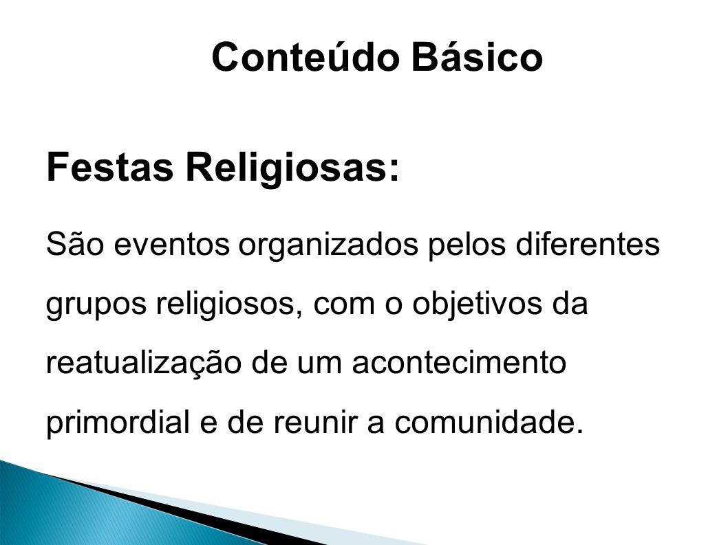 Conteúdo Básico Festas Religiosas: São eventos organizados pelos diferentes grupos religiosos, com o objetivos da reatualização de um acontecimento primordial e de reunir a comunidade.