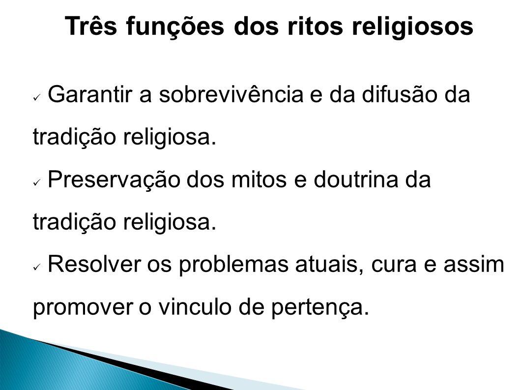 Três funções dos ritos religiosos Garantir a sobrevivência e da difusão da tradição religiosa.