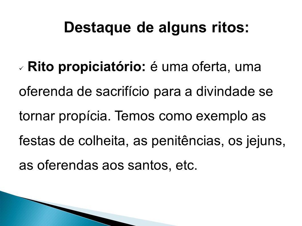 Destaque de alguns ritos: Rito propiciatório: é uma oferta, uma oferenda de sacrifício para a divindade se tornar propícia.