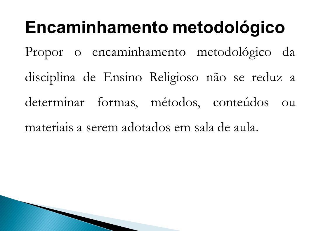 Encaminhamento metodológico Propor o encaminhamento metodológico da disciplina de Ensino Religioso não se reduz a determinar formas, métodos, conteúdos ou materiais a serem adotados em sala de aula.