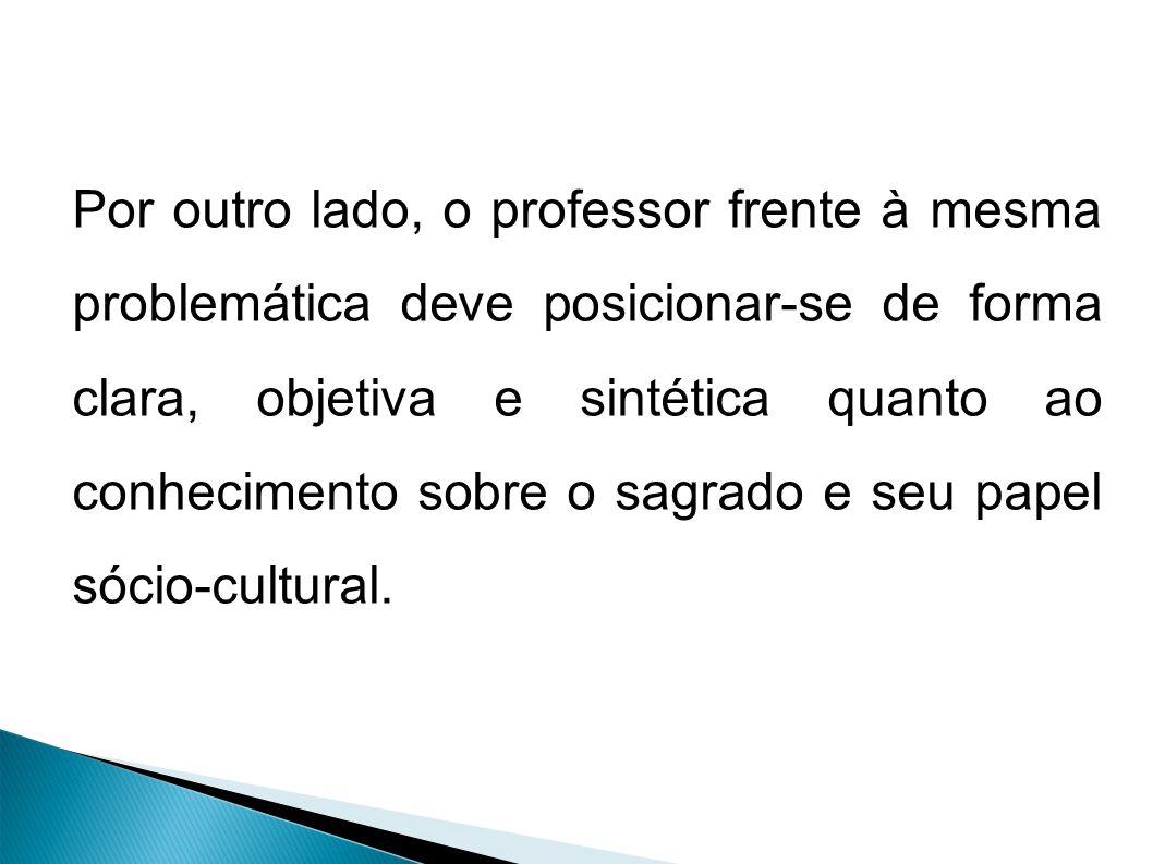 Por outro lado, o professor frente à mesma problemática deve posicionar-se de forma clara, objetiva e sintética quanto ao conhecimento sobre o sagrado e seu papel sócio-cultural.