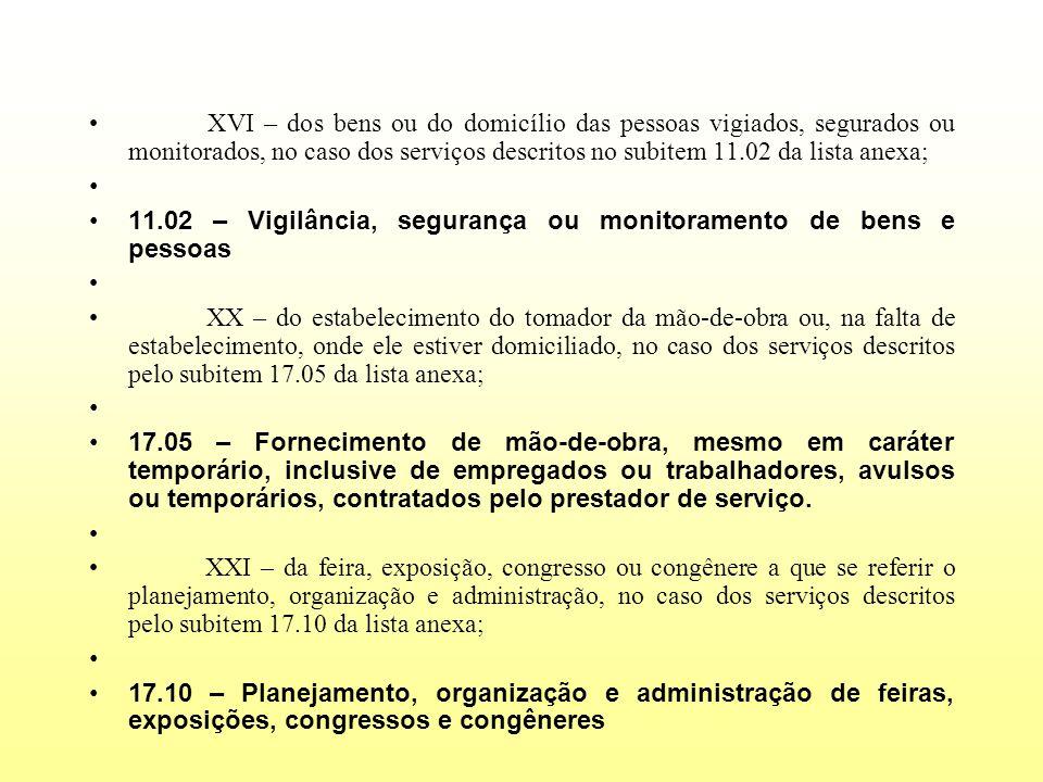XVI – dos bens ou do domicílio das pessoas vigiados, segurados ou monitorados, no caso dos serviços descritos no subitem 11.02 da lista anexa; 11.02 –