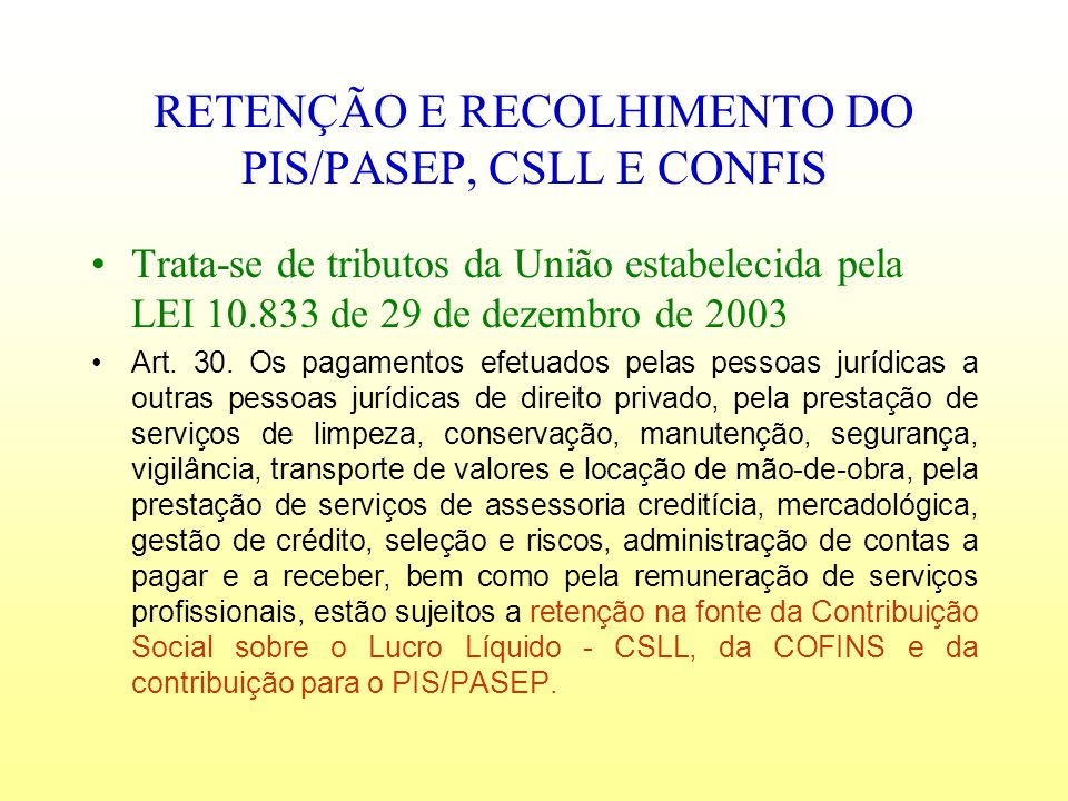 RETENÇÃO E RECOLHIMENTO DO PIS/PASEP, CSLL E CONFIS Trata-se de tributos da União estabelecida pela LEI 10.833 de 29 de dezembro de 2003 Art. 30. Os p