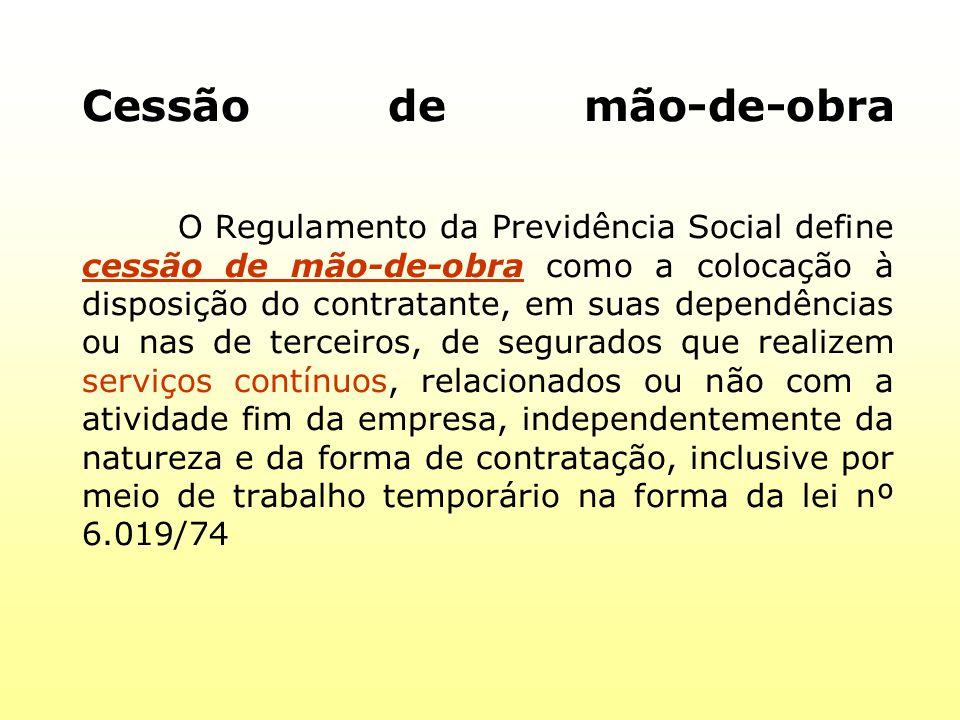 Cessão de mão-de-obra O Regulamento da Previdência Social define cessão de mão-de-obra como a colocação à disposição do contratante, em suas dependênc