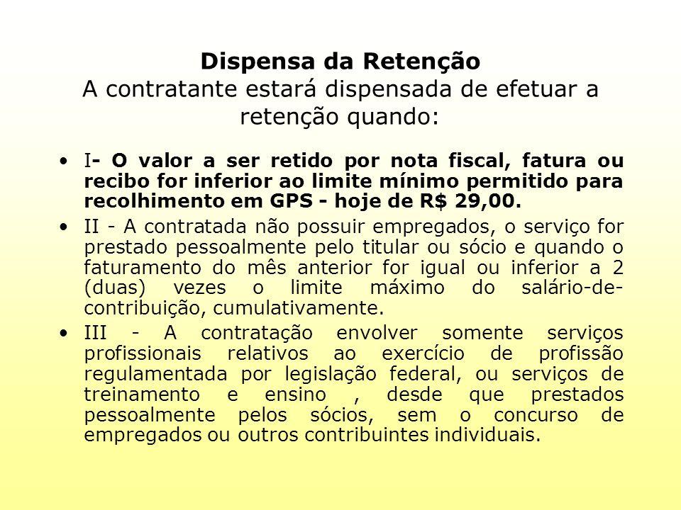 Dispensa da Retenção A contratante estará dispensada de efetuar a retenção quando: I- O valor a ser retido por nota fiscal, fatura ou recibo for infer