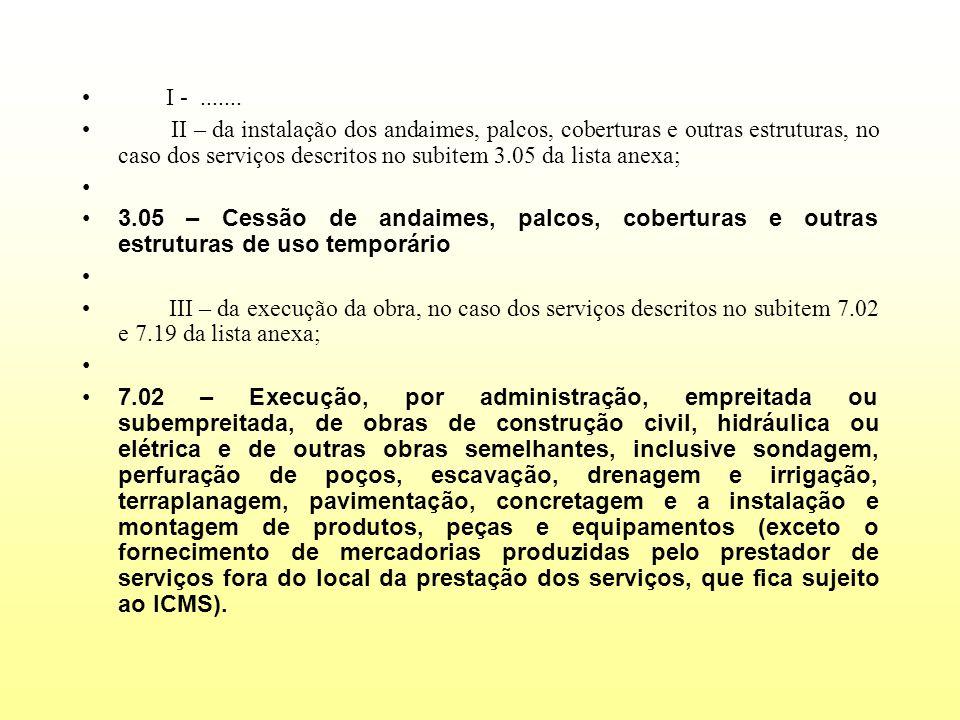 I -....... II – da instalação dos andaimes, palcos, coberturas e outras estruturas, no caso dos serviços descritos no subitem 3.05 da lista anexa; 3.0