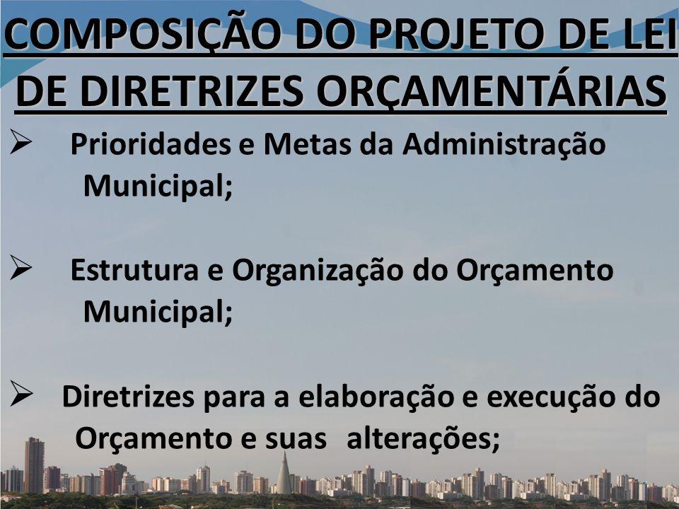Prioridades e Metas da Administração Municipal; Estrutura e Organização do Orçamento Municipal; Diretrizes para a elaboração e execução do Orçamento e suas alterações; COMPOSIÇÃO DO PROJETO DE LEI DE DIRETRIZES ORÇAMENTÁRIAS