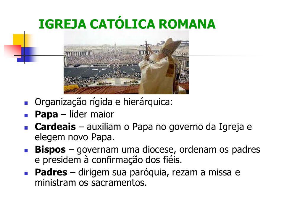 IGREJA CATÓLICA ROMANA Organização rígida e hierárquica: Papa – líder maior Cardeais – auxiliam o Papa no governo da Igreja e elegem novo Papa. Bispos
