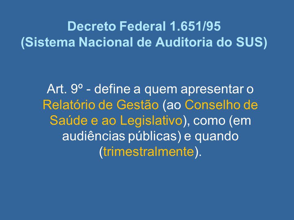 Decreto Federal 1.651/95 (Sistema Nacional de Auditoria do SUS) Art. 9º - define a quem apresentar o Relatório de Gestão (ao Conselho de Saúde e ao Le