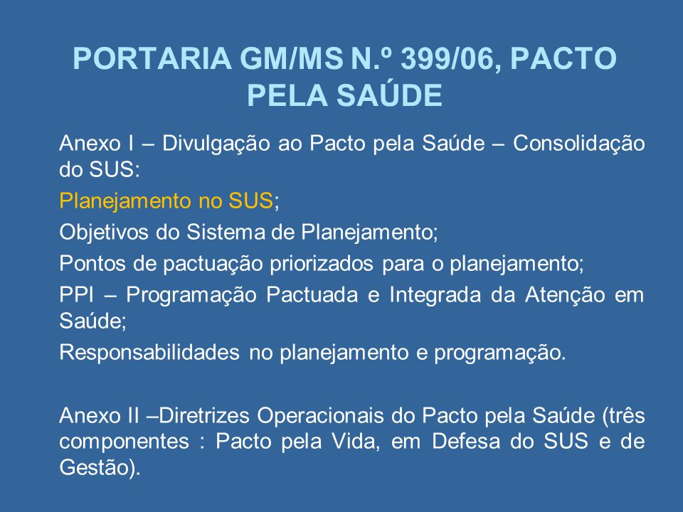 PORTARIA GM/MS N.º 399/06, PACTO PELA SAÚDE Anexo I – Divulgação ao Pacto pela Saúde – Consolidação do SUS: Planejamento no SUS; Objetivos do Sistema