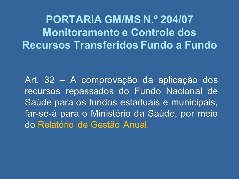 PORTARIA GM/MS N.º 204/07 Monitoramento e Controle dos Recursos Transferidos Fundo a Fundo Art. 32 – A comprovação da aplicação dos recursos repassado