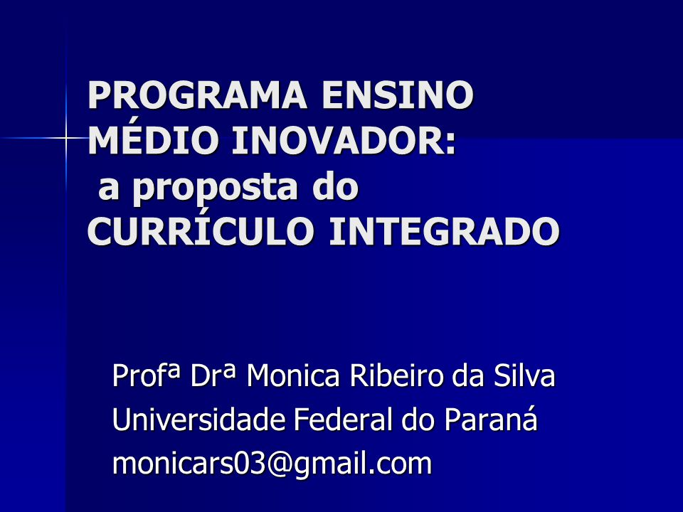 PROGRAMA ENSINO MÉDIO INOVADOR: a proposta do CURRÍCULO INTEGRADO Profª Drª Monica Ribeiro da Silva Universidade Federal do Paraná monicars03@gmail.co