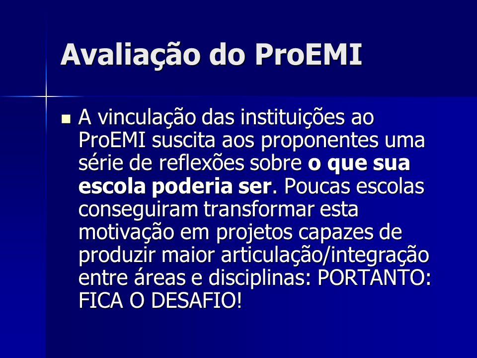 Avaliação do ProEMI A vinculação das instituições ao ProEMI suscita aos proponentes uma série de reflexões sobre o que sua escola poderia ser. Poucas
