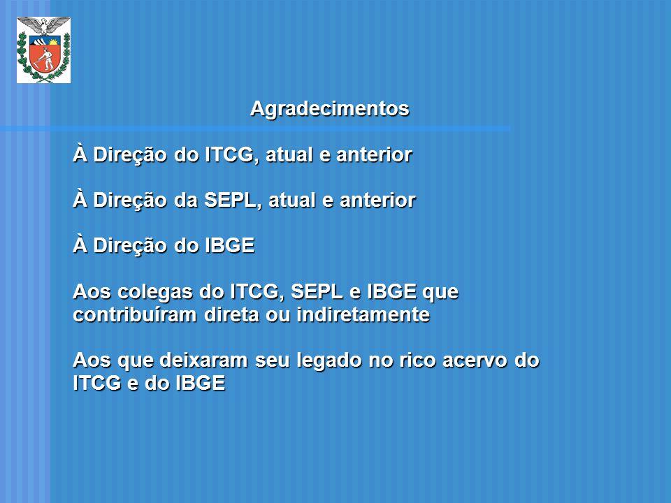 Agradecimentos À Direção do ITCG, atual e anterior À Direção da SEPL, atual e anterior À Direção do IBGE Aos colegas do ITCG, SEPL e IBGE que contribu