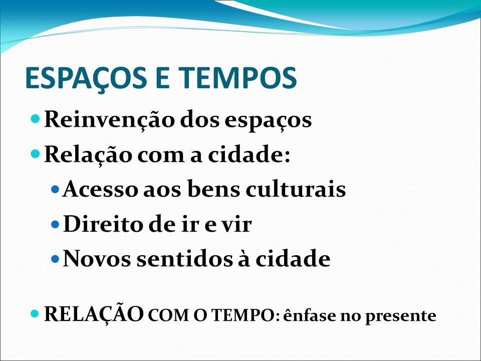 ESPAÇOS E TEMPOS Reinvenção dos espaços Relação com a cidade: Acesso aos bens culturais Direito de ir e vir Novos sentidos à cidade RELAÇÃO COM O TEMP
