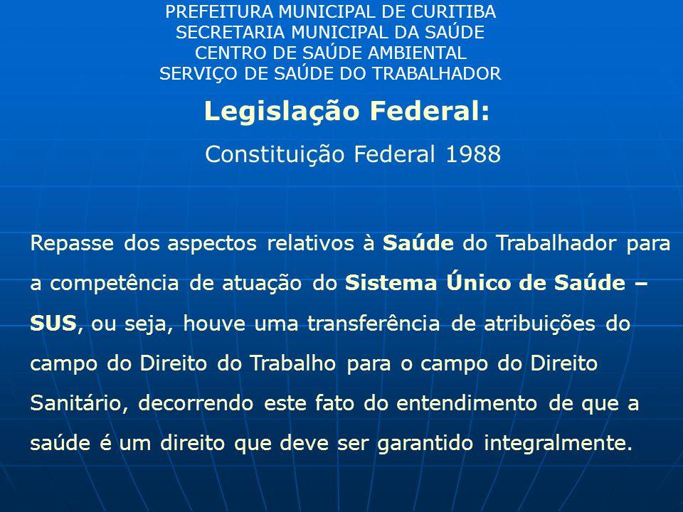 PREFEITURA MUNICIPAL DE CURITIBA SECRETARIA MUNICIPAL DA SAÚDE CENTRO DE SAÚDE AMBIENTAL SERVIÇO DE SAÚDE DO TRABALHADOR Legislação Federal: Constituição Federal 1988 Repasse dos aspectos relativos à Saúde do Trabalhador para a competência de atuação do Sistema Único de Saúde – SUS, ou seja, houve uma transferência de atribuições do campo do Direito do Trabalho para o campo do Direito Sanitário, decorrendo este fato do entendimento de que a saúde é um direito que deve ser garantido integralmente.