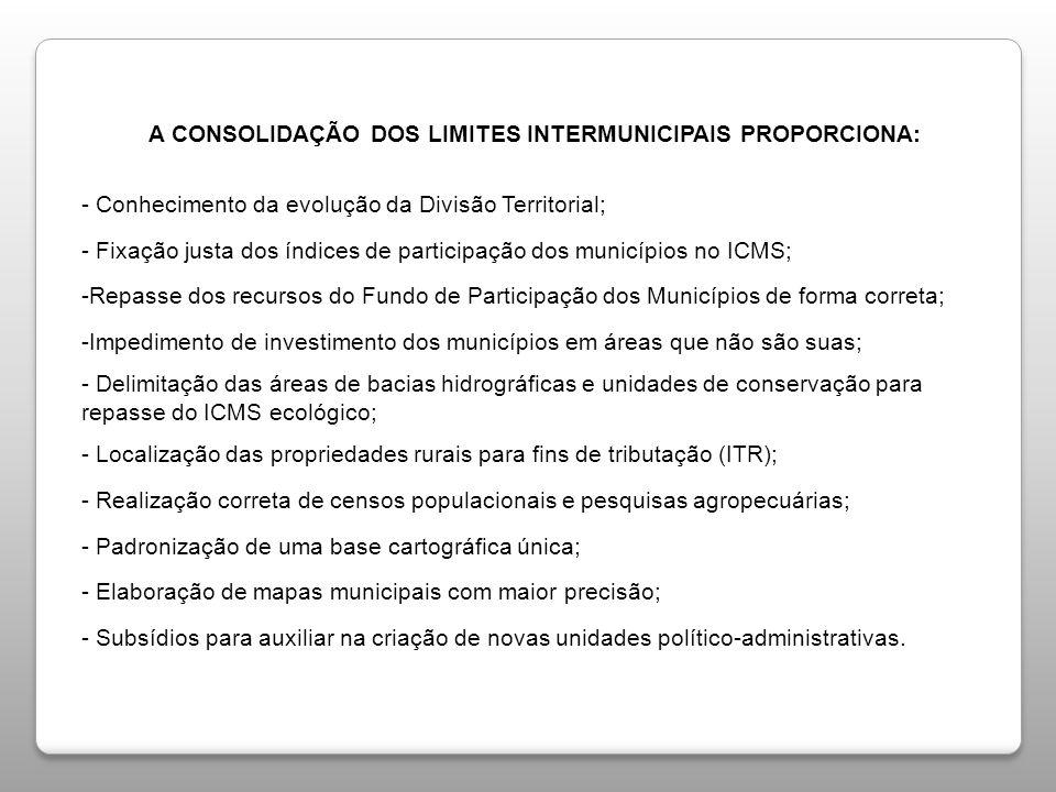 A CONSOLIDAÇÃO DOS LIMITES INTERMUNICIPAIS PROPORCIONA: - Conhecimento da evolução da Divisão Territorial; - Fixação justa dos índices de participação