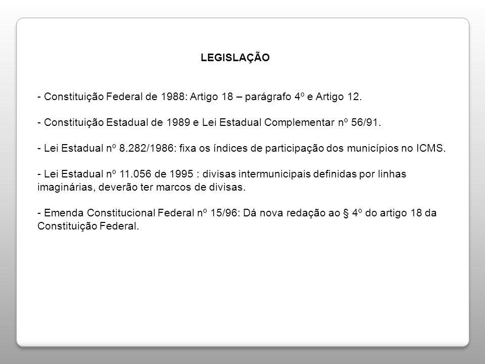 LEGISLAÇÃO LEGISLAÇÃO - Constituição Federal de 1988: Artigo 18 – parágrafo 4º e Artigo 12. - Constituição Estadual de 1989 e Lei Estadual Complementa