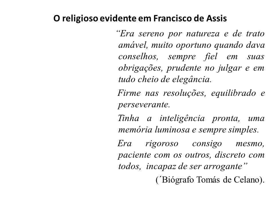 O religioso evidente em Francisco de Assis Era sereno por natureza e de trato amável, muito oportuno quando dava conselhos, sempre fiel em suas obriga