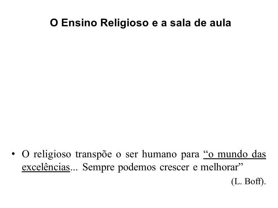 O religioso transpõe o ser humano para o mundo das excelências... Sempre podemos crescer e melhorar (L. Boff). O Ensino Religioso e a sala de aula