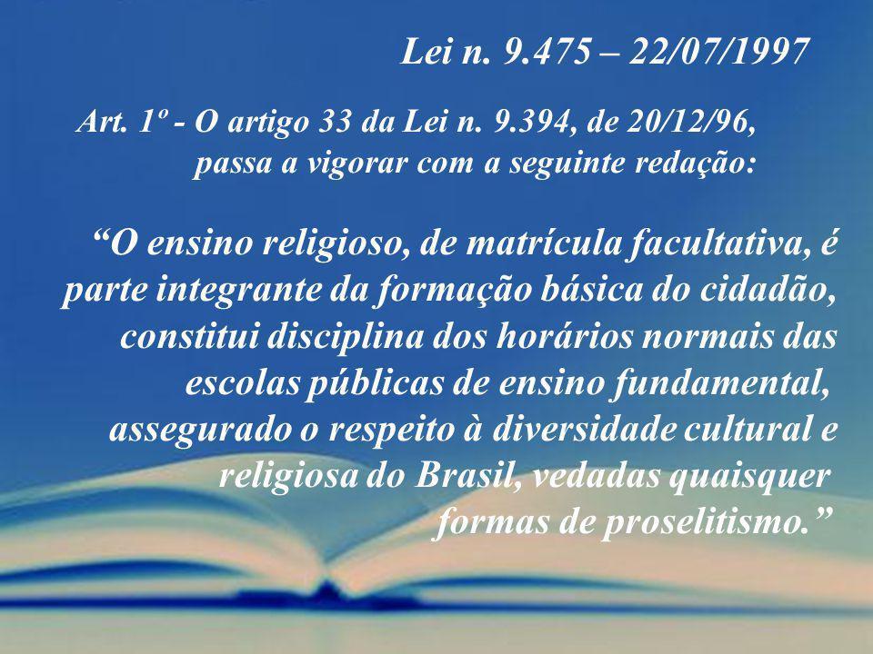 Lei n. 9.475 – 22/07/1997 Art. 1º - O artigo 33 da Lei n. 9.394, de 20/12/96, passa a vigorar com a seguinte redação: O ensino religioso, de matrícula