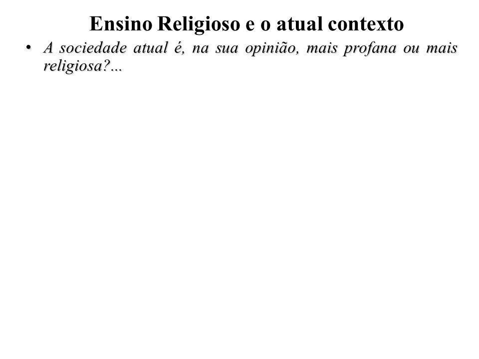 Ensino Religioso e o atual contexto A sociedade atual é, na sua opinião, mais profana ou mais religiosa?... A sociedade atual é, na sua opinião, mais