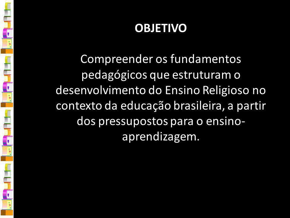 OBJETIVO Compreender os fundamentos pedagógicos que estruturam o desenvolvimento do Ensino Religioso no contexto da educação brasileira, a partir dos pressupostos para o ensino- aprendizagem.