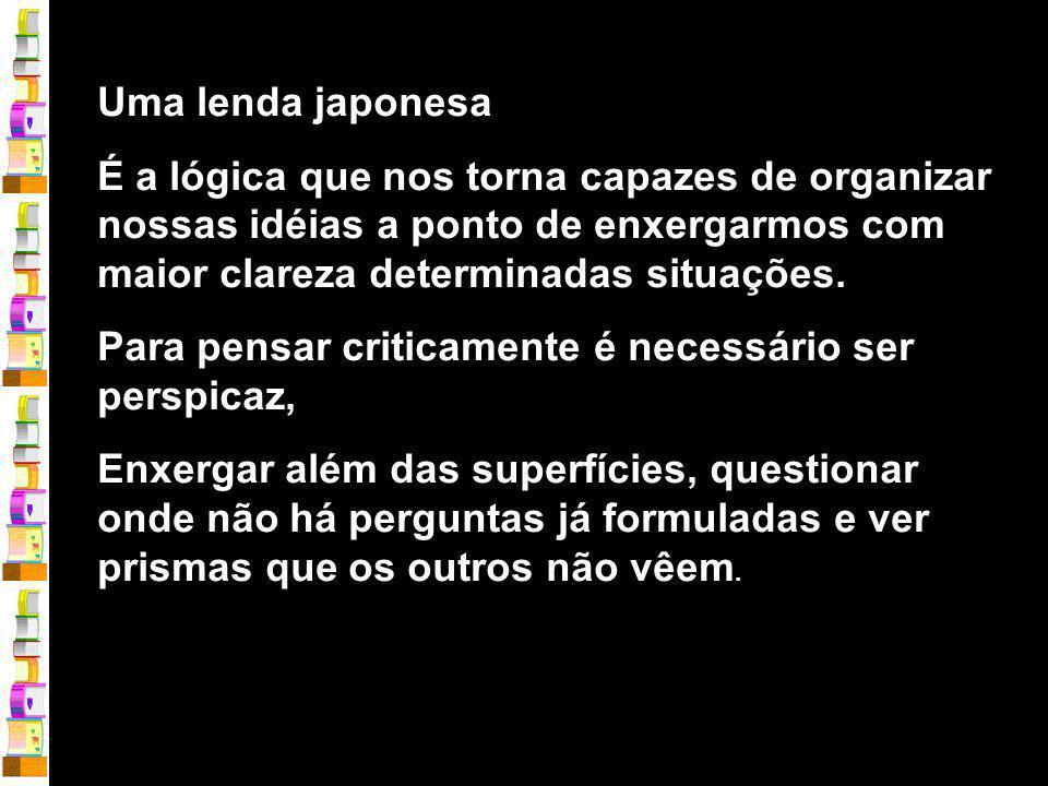 Uma lenda japonesa É a lógica que nos torna capazes de organizar nossas idéias a ponto de enxergarmos com maior clareza determinadas situações.