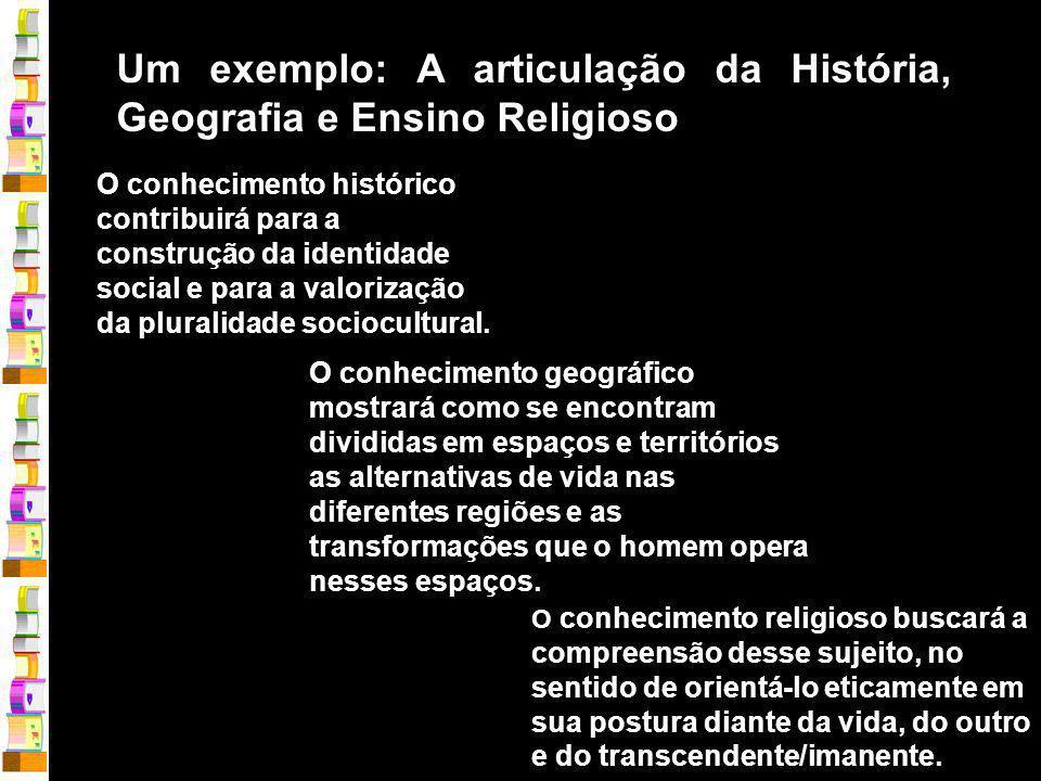 Um exemplo: A articulação da História, Geografia e Ensino Religioso O conhecimento histórico contribuirá para a construção da identidade social e para a valorização da pluralidade sociocultural.