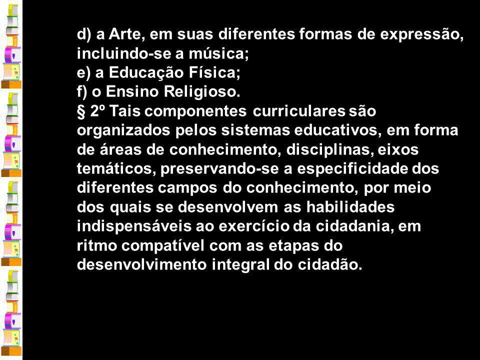 d) a Arte, em suas diferentes formas de expressão, incluindo-se a música; e) a Educação Física; f) o Ensino Religioso.