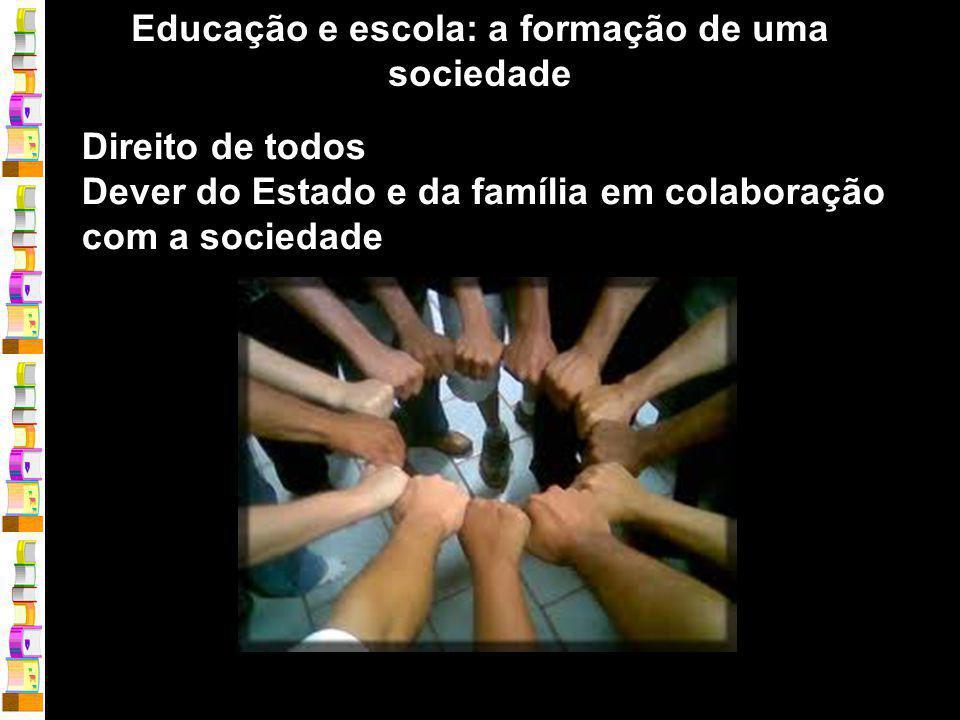 Educação e escola: a formação de uma sociedade Direito de todos Dever do Estado e da família em colaboração com a sociedade